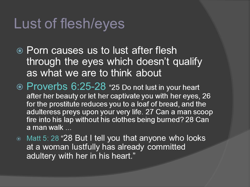 Lust of flesh/eyes Porn causes us to lust after flesh through the eyes which doesn't qualify as what we are to think about.