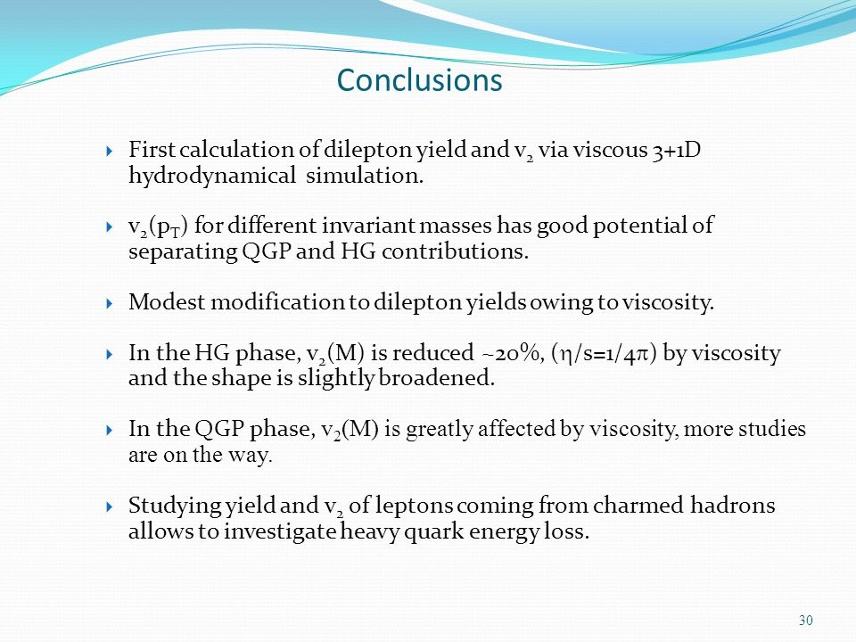 Conclusions First calculation of dilepton yield and v2 via viscous 3+1D hydrodynamical simulation.