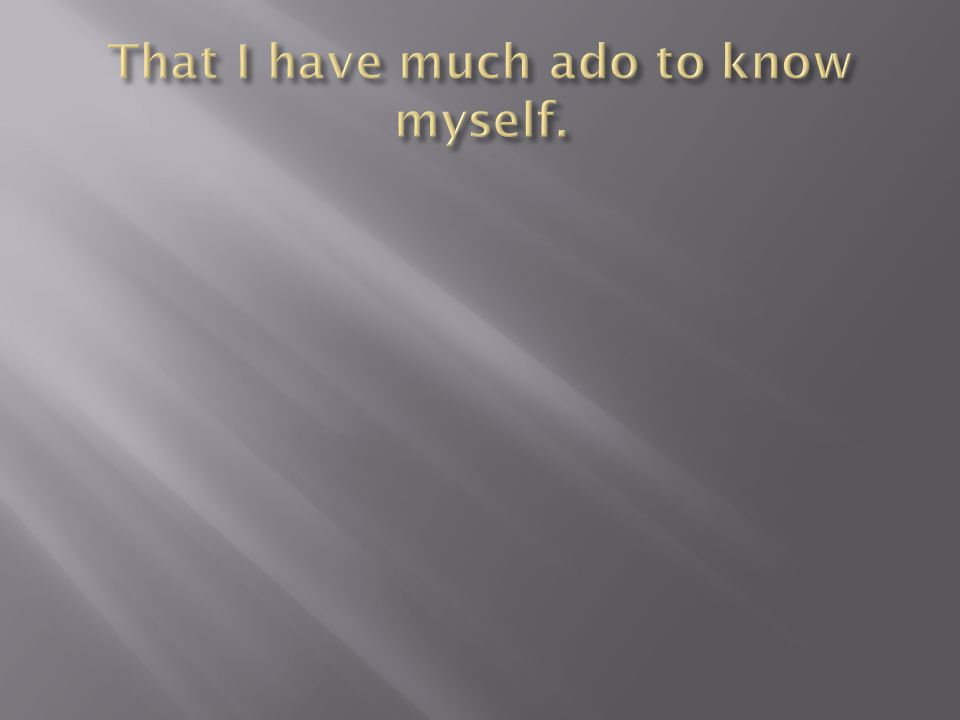 That I have much ado to know myself.