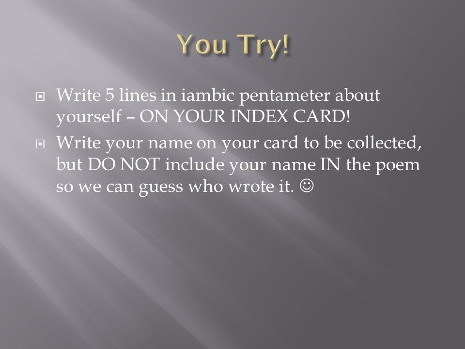 You Try! Write 5 lines in iambic pentameter about yourself – ON YOUR INDEX CARD!