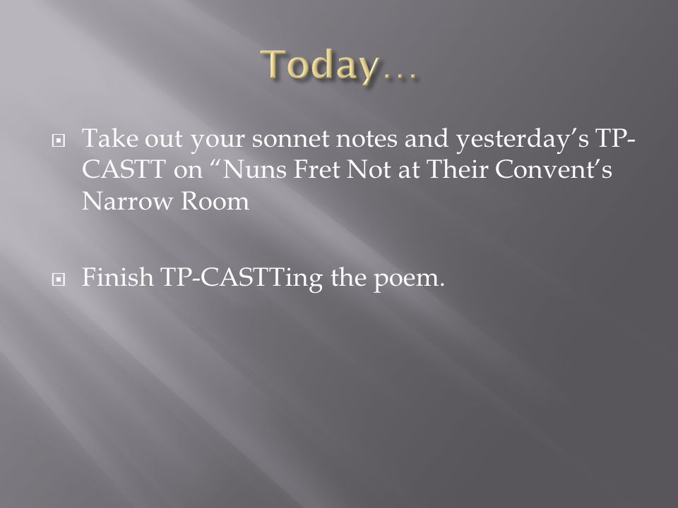 Today… Take out your sonnet notes and yesterday's TP-CASTT on Nuns Fret Not at Their Convent's Narrow Room.