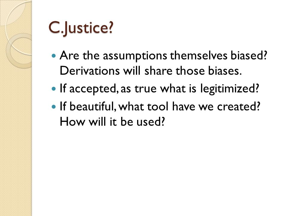 C.Justice Are the assumptions themselves biased Derivations will share those biases. If accepted, as true what is legitimized