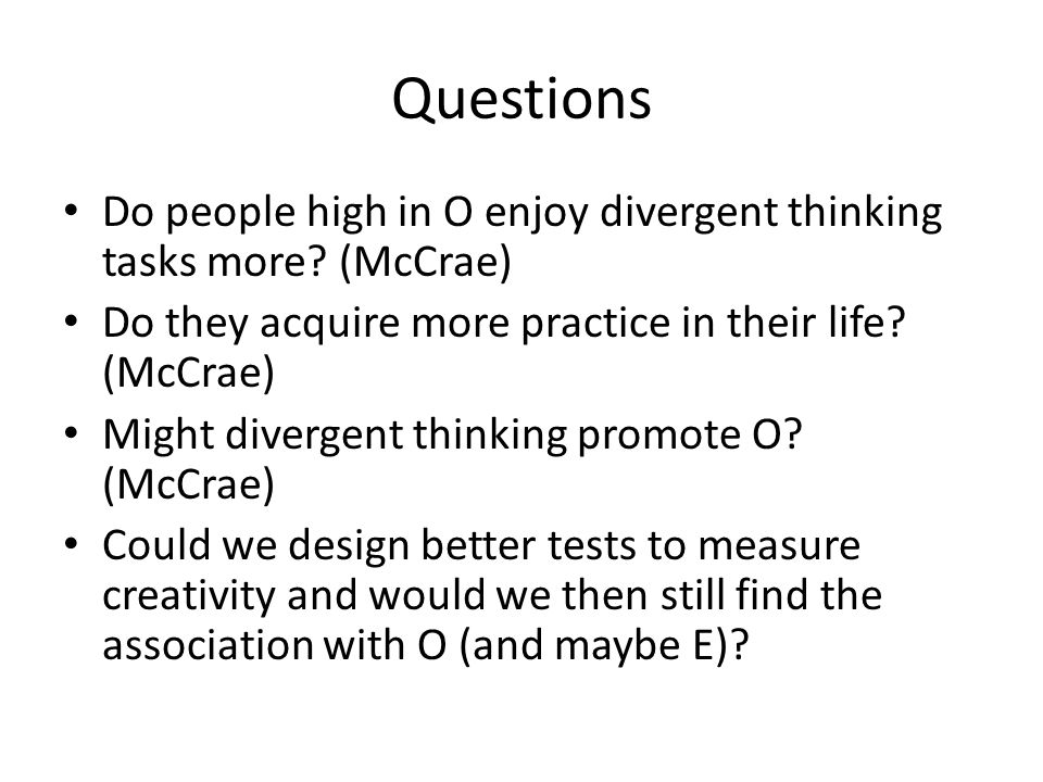 Questions Do people high in O enjoy divergent thinking tasks more (McCrae) Do they acquire more practice in their life (McCrae)