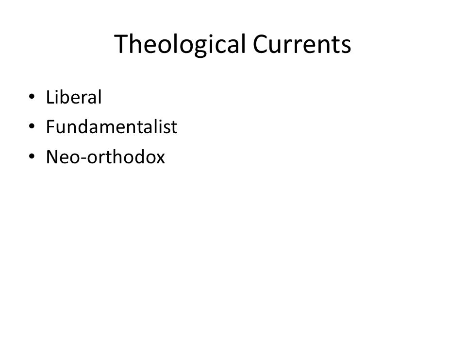 Theological Currents Liberal Fundamentalist Neo-orthodox
