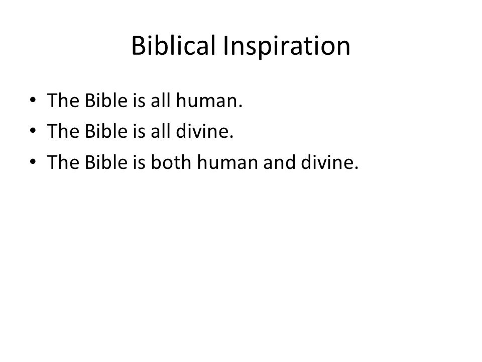 Biblical Inspiration The Bible is all human. The Bible is all divine.