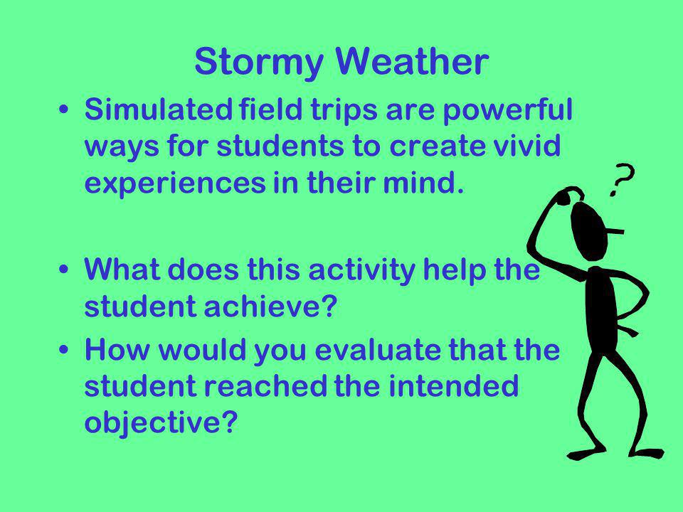 Stormy Weather Simulated field trips are powerful ways for students to create vivid experiences in their mind.