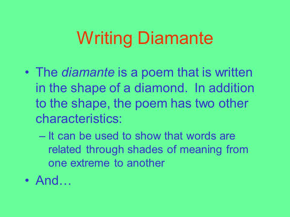 Writing Diamante The diamante is a poem that is written in the shape of a diamond. In addition to the shape, the poem has two other characteristics: