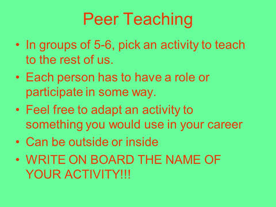 Peer Teaching In groups of 5-6, pick an activity to teach to the rest of us. Each person has to have a role or participate in some way.