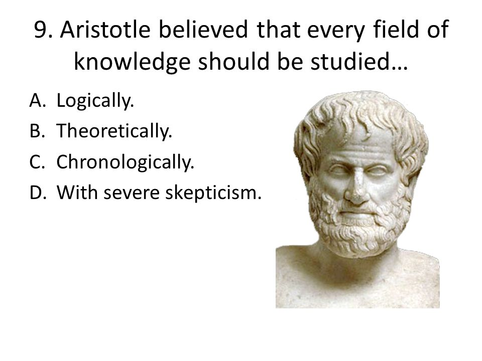 9. Aristotle believed that every field of knowledge should be studied…