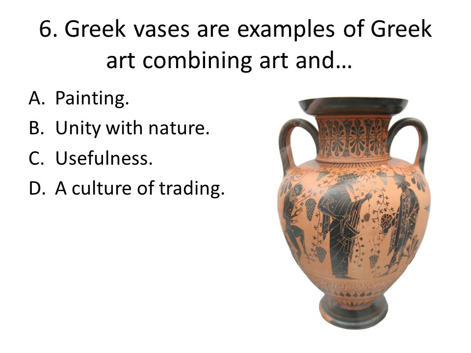 6. Greek vases are examples of Greek art combining art and…