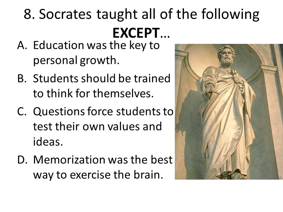 8. Socrates taught all of the following EXCEPT…