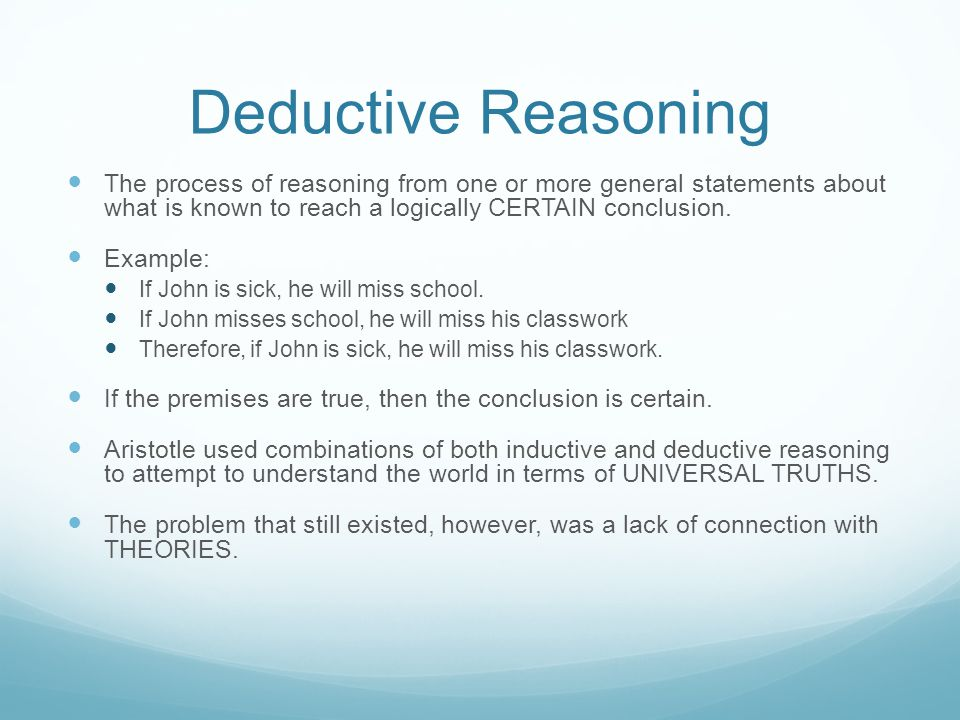 Deductive Reasoning The process of reasoning from one or more general statements about what is known to reach a logically CERTAIN conclusion.