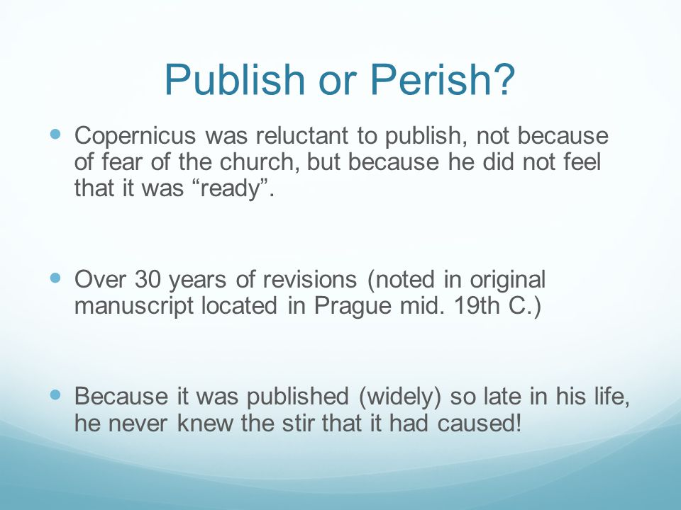 Publish or Perish Copernicus was reluctant to publish, not because of fear of the church, but because he did not feel that it was ready .