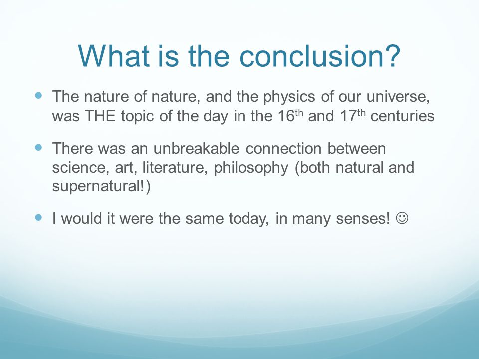 What is the conclusion The nature of nature, and the physics of our universe, was THE topic of the day in the 16th and 17th centuries.