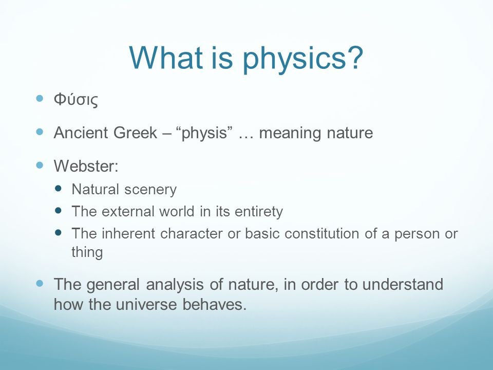 What is physics Φύσις Ancient Greek – physis … meaning nature