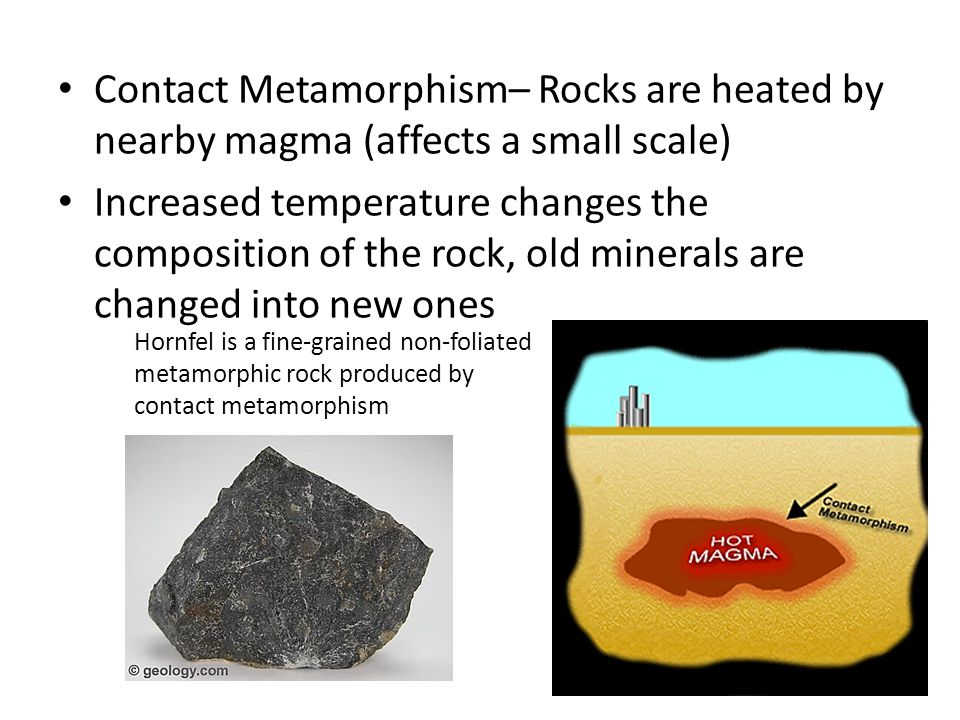 Contact Metamorphism– Rocks are heated by nearby magma (affects a small scale)