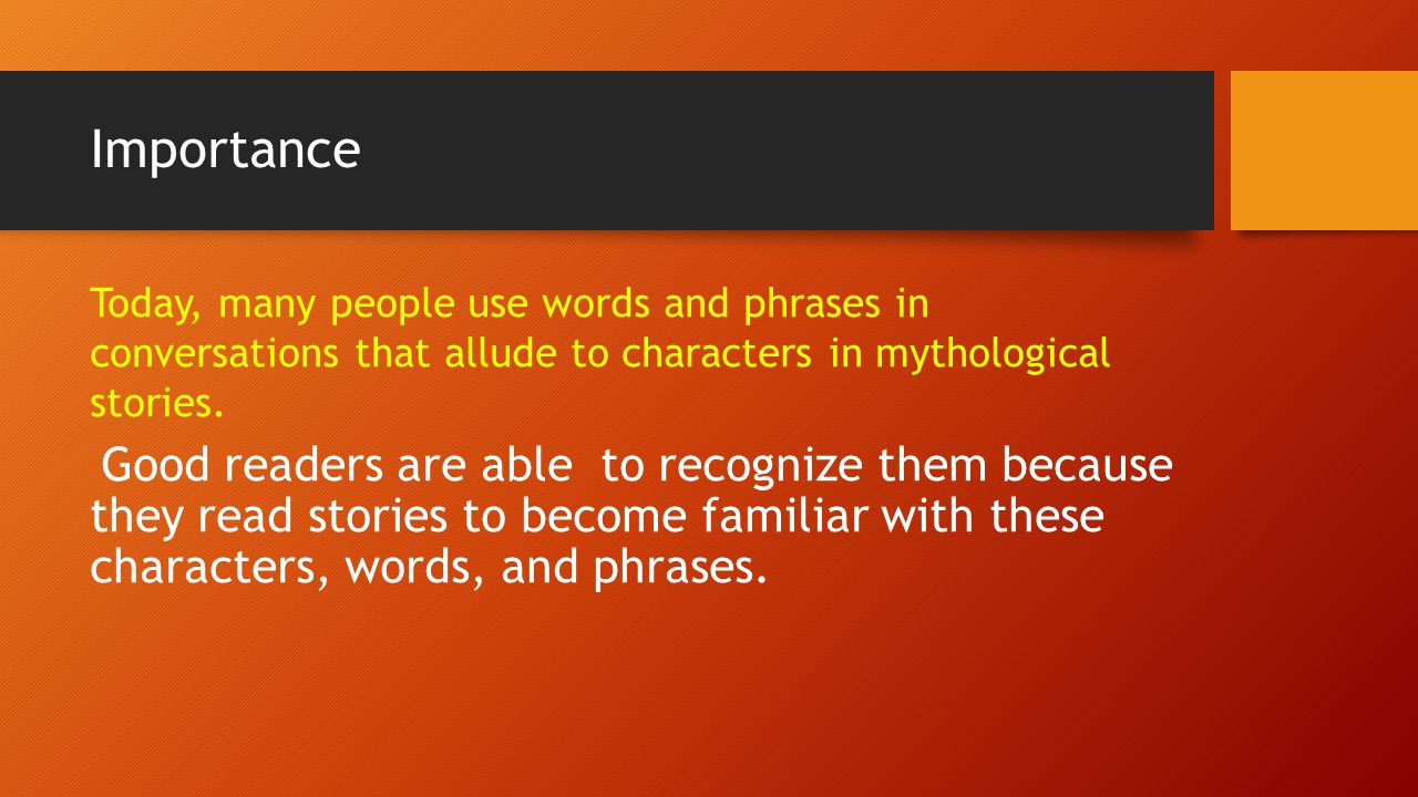 Importance Today, many people use words and phrases in conversations that allude to characters in mythological stories.