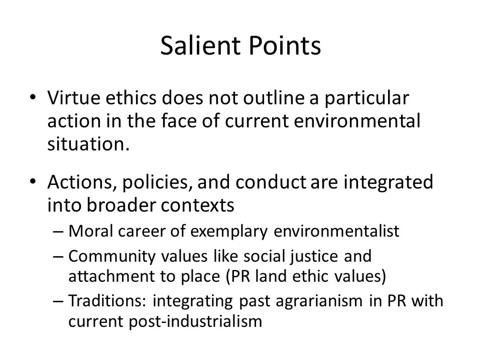 Salient Points Virtue ethics does not outline a particular action in the face of current environmental situation.