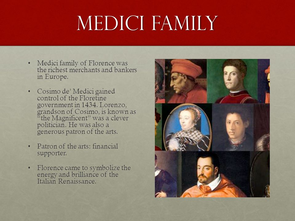 Medici Family Medici family of Florence was the richest merchants and bankers in Europe.