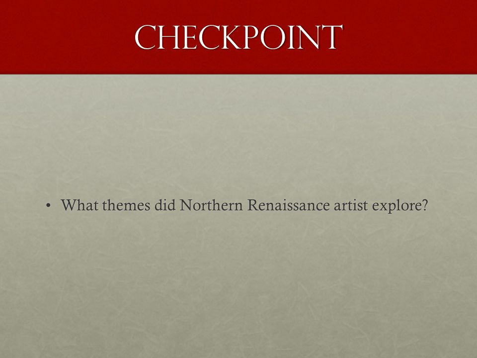 Checkpoint What themes did Northern Renaissance artist explore