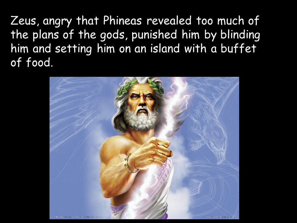 Zeus, angry that Phineas revealed too much of the plans of the gods, punished him by blinding him and setting him on an island with a buffet of food.