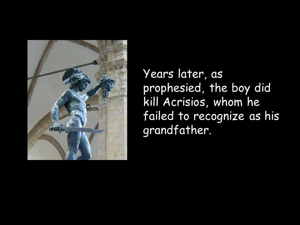Years later, as prophesied, the boy did kill Acrisios, whom he failed to recognize as his grandfather.