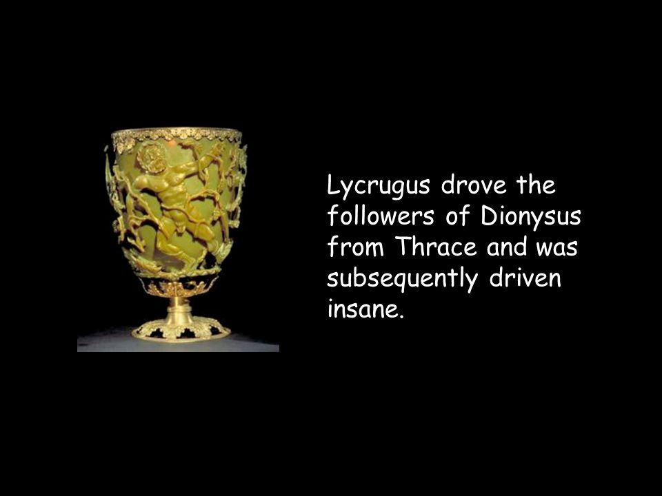 Lycrugus drove the followers of Dionysus from Thrace and was subsequently driven insane.