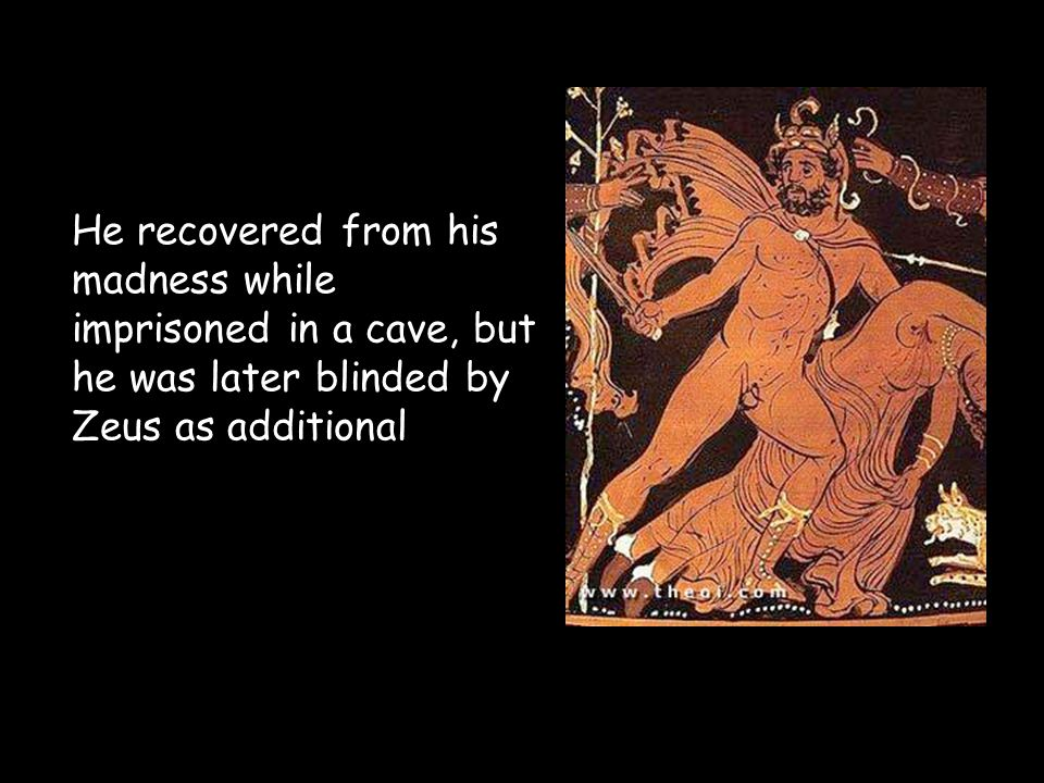 He recovered from his madness while imprisoned in a cave, but he was later blinded by Zeus as additional