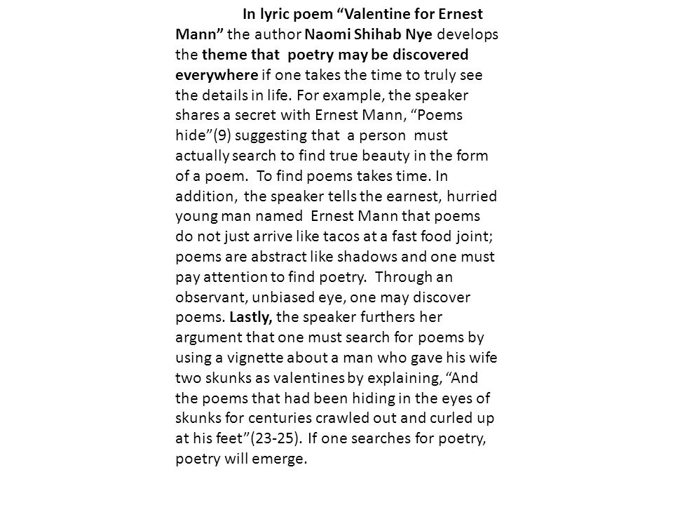 In lyric poem Valentine for Ernest Mann the author Naomi Shihab Nye develops the theme that poetry may be discovered everywhere if one takes the time to truly see the details in life.