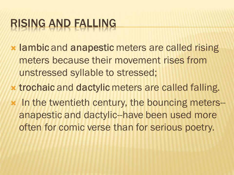 Rising and falling Iambic and anapestic meters are called rising meters because their movement rises from unstressed syllable to stressed;
