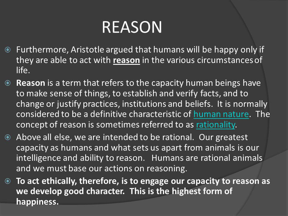 REASON Furthermore, Aristotle argued that humans will be happy only if they are able to act with reason in the various circumstances of life.