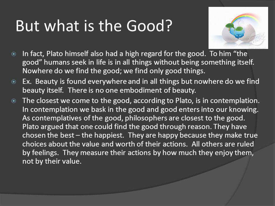 the good life according to plato This week's conversation is about epicurus and the good life  the tragedy of  western philosophy is that the views of plato rather than  according to tmt,  cultures are symbolic systems that act to provide life with meaning and value.