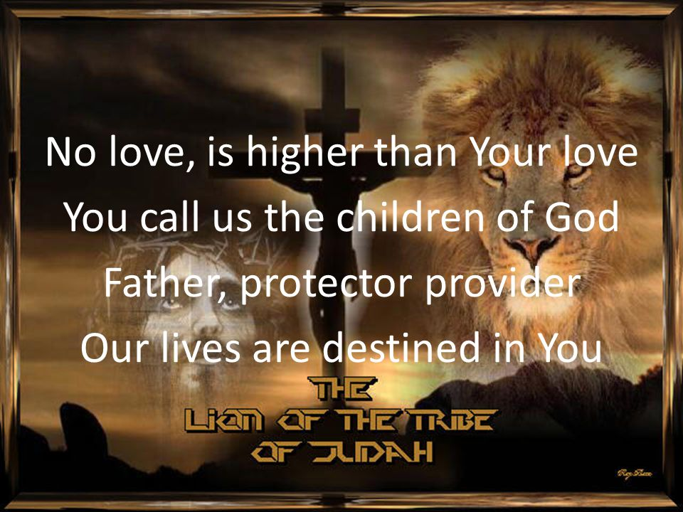 No love, is higher than Your love You call us the children of God Father, protector provider Our lives are destined in You