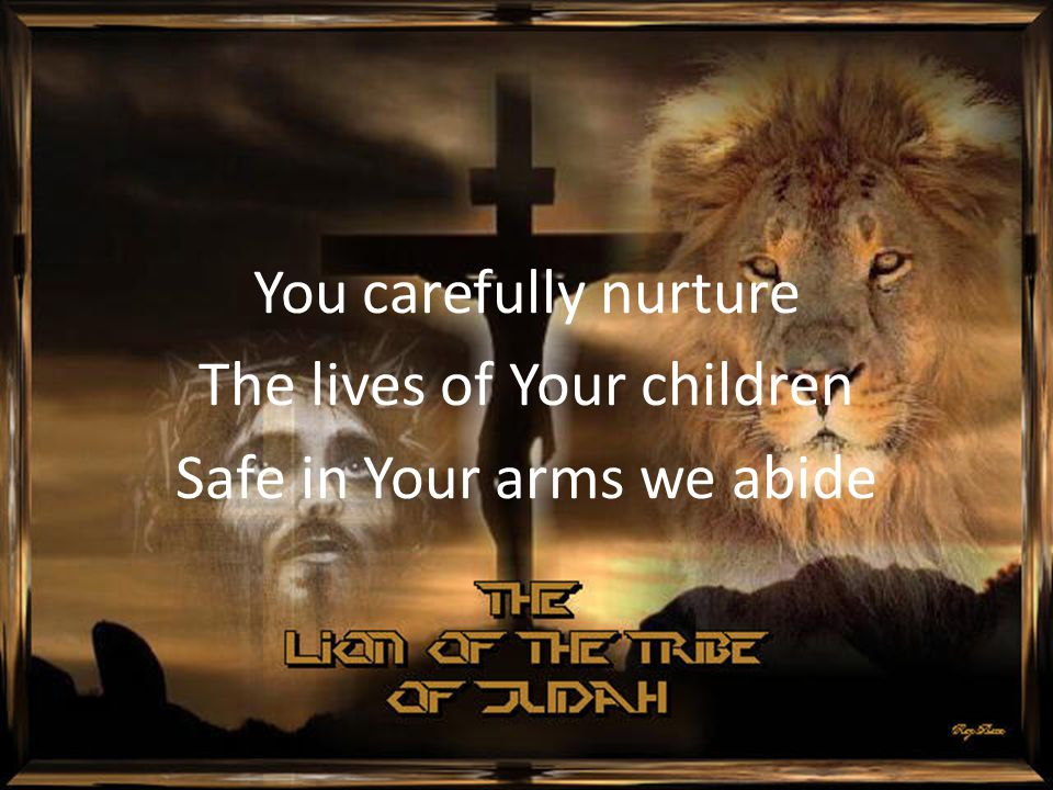 You carefully nurture The lives of Your children Safe in Your arms we abide