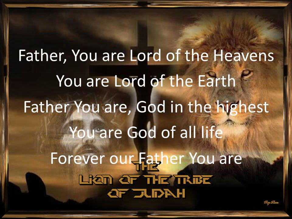 Father, You are Lord of the Heavens You are Lord of the Earth Father You are, God in the highest You are God of all life Forever our Father You are