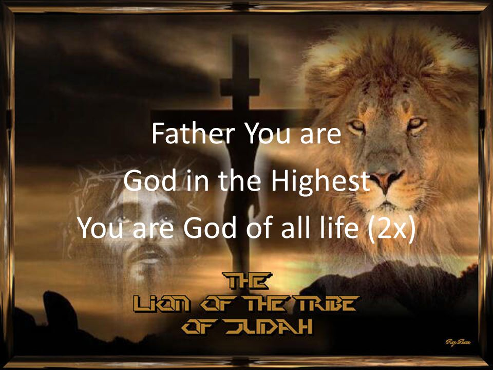 Father You are God in the Highest You are God of all life (2x)