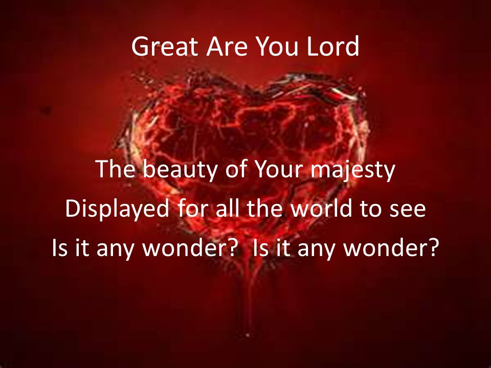 Great Are You Lord The beauty of Your majesty Displayed for all the world to see Is it any wonder.