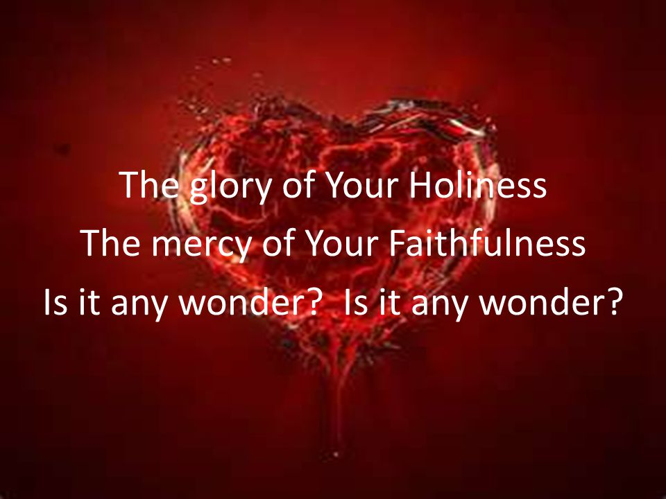 The glory of Your Holiness The mercy of Your Faithfulness Is it any wonder Is it any wonder