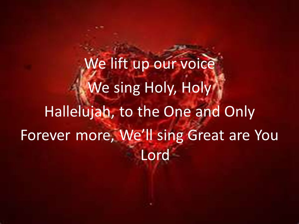 We lift up our voice We sing Holy, Holy Hallelujah, to the One and Only Forever more, We'll sing Great are You Lord