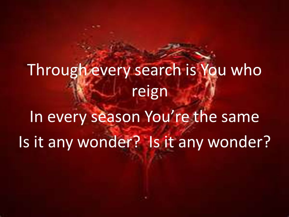 Through every search is You who reign In every season You're the same Is it any wonder.