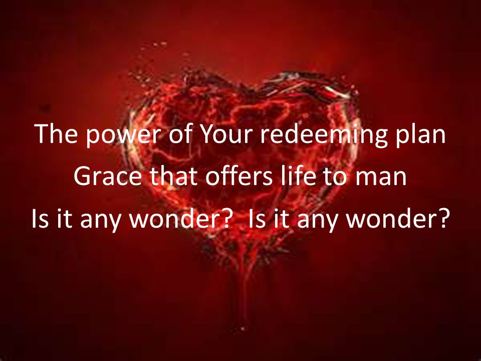 The power of Your redeeming plan Grace that offers life to man Is it any wonder Is it any wonder