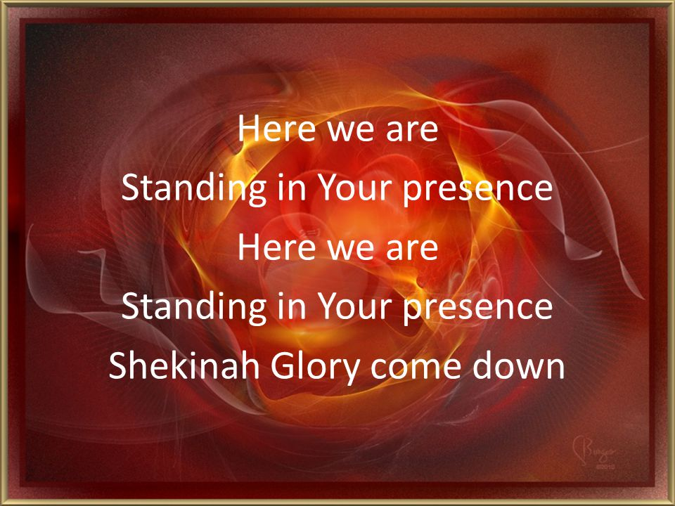 Here we are Standing in Your presence Shekinah Glory come down