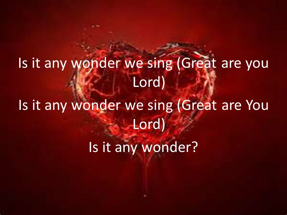 Is it any wonder we sing (Great are you Lord) Is it any wonder we sing (Great are You Lord) Is it any wonder