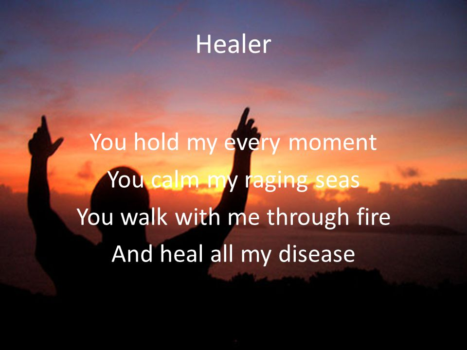 Healer You hold my every moment You calm my raging seas You walk with me through fire And heal all my disease