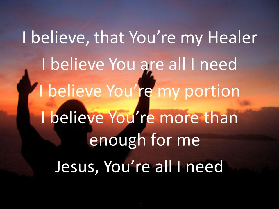 I believe, that You're my Healer I believe You are all I need I believe You're my portion I believe You're more than enough for me Jesus, You're all I need