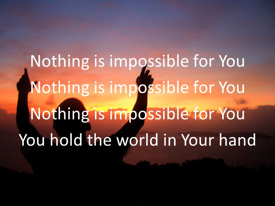 Nothing is impossible for You You hold the world in Your hand