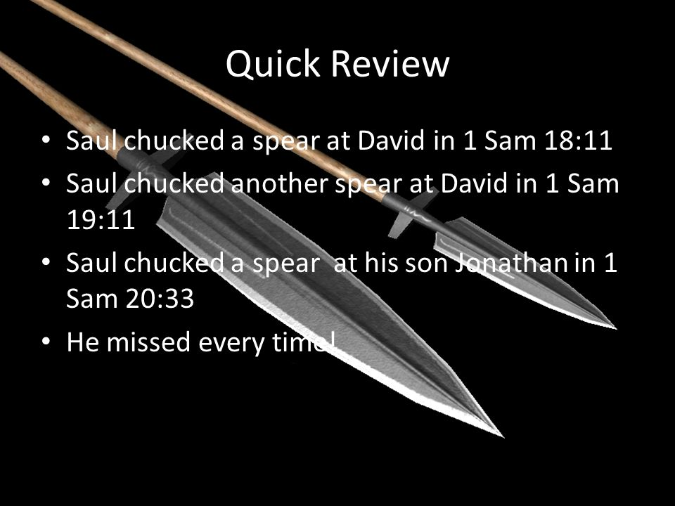 Quick Review Saul chucked a spear at David in 1 Sam 18:11