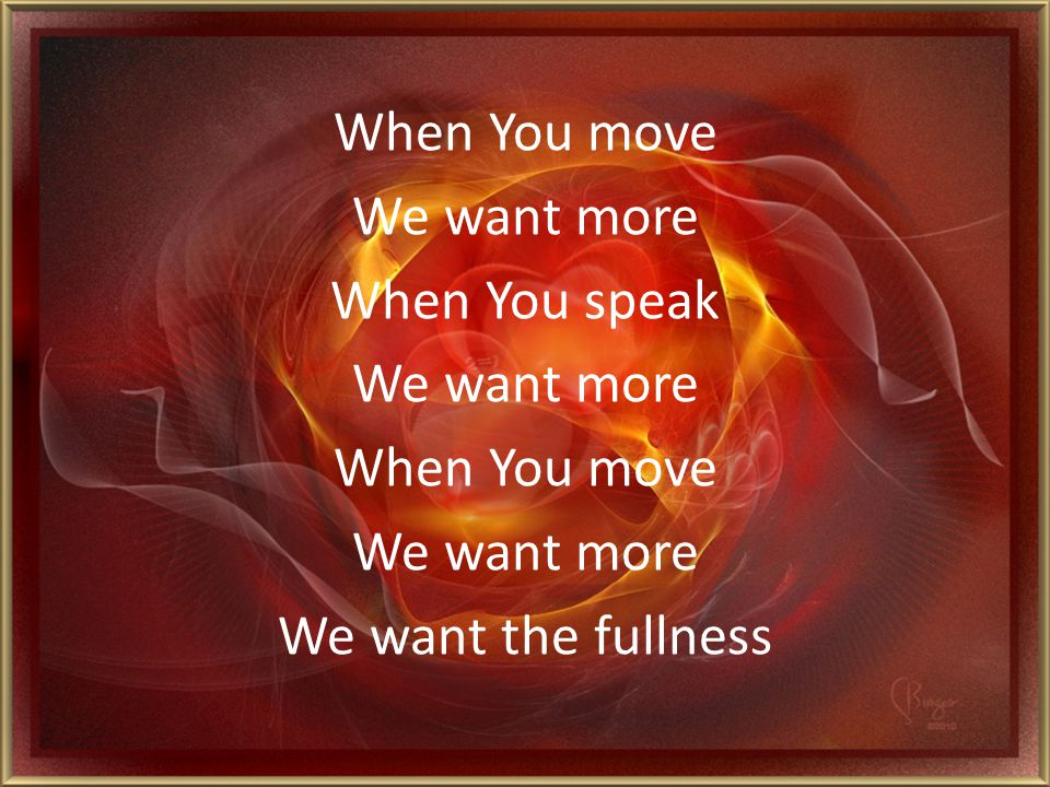When You move We want more When You speak We want the fullness