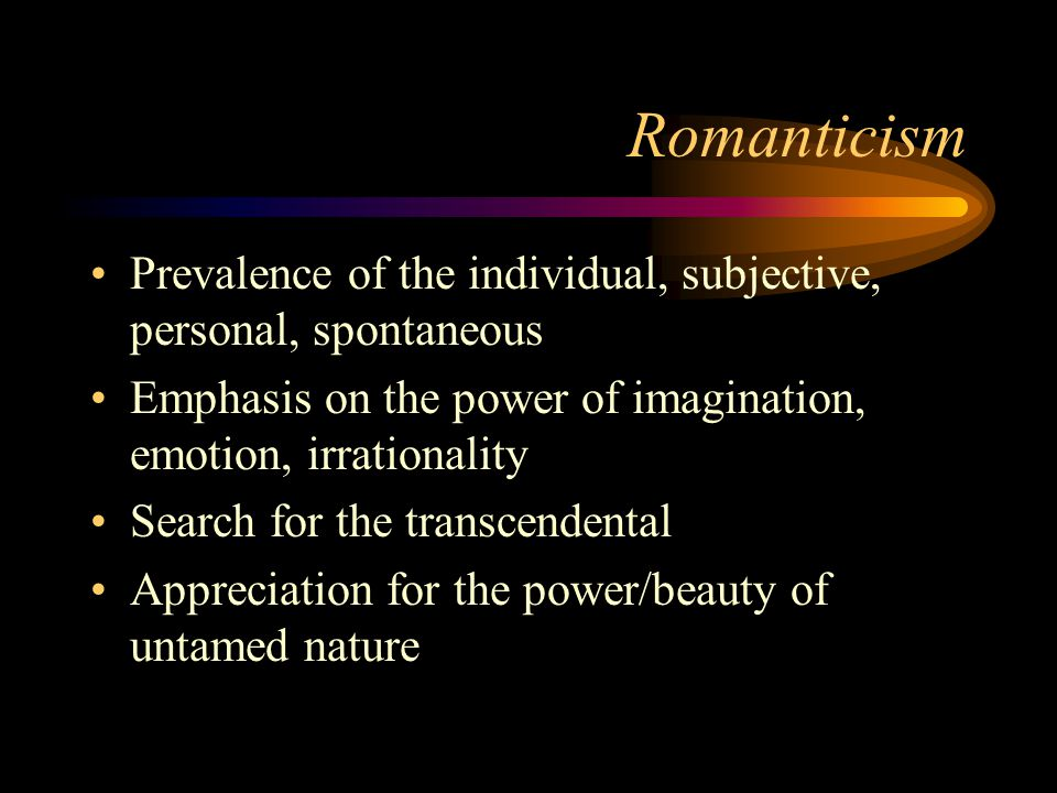 Romanticism Prevalence of the individual, subjective, personal, spontaneous. Emphasis on the power of imagination, emotion, irrationality.