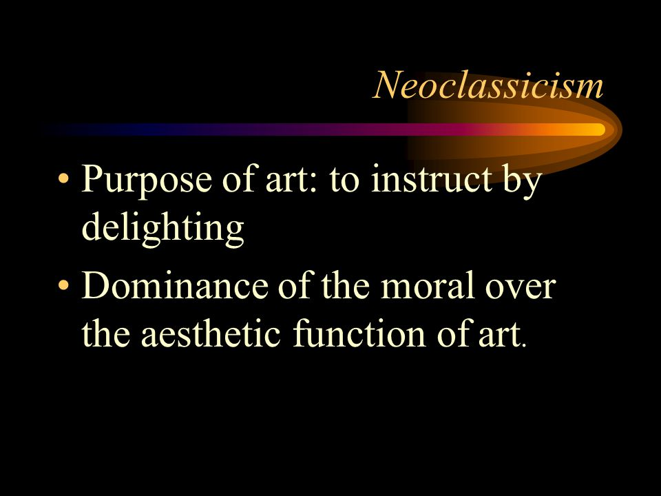 Neoclassicism Purpose of art: to instruct by delighting.